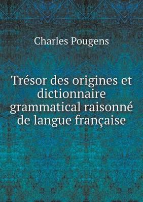 Tresor Des Origines Et Dictionnaire Grammatical Raisonne de Langue Francaise