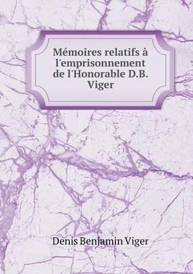 Memoires Relatifs A L'Emprisonnement de L'Honorable D.B. Viger