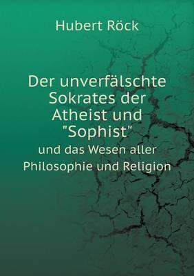 Der Unverfalschte Sokrates Der Atheist Und Sophist Und Das Wesen Aller Philosophie Und Religion