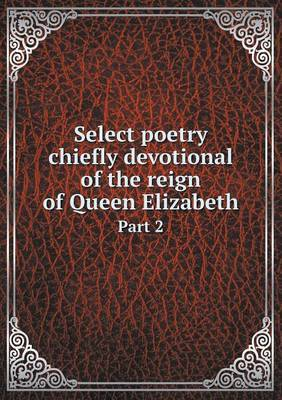 Select Poetry Chiefly Devotional of the Reign of Queen Elizabeth Part 2