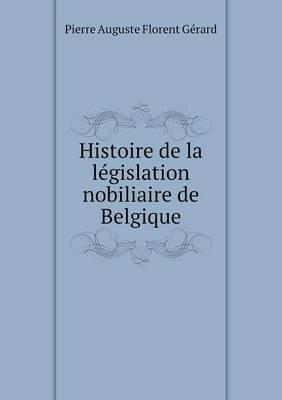 Histoire de La Legislation Nobiliaire de Belgique