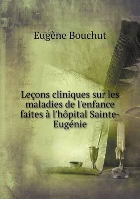 Lecons Cliniques Sur Les Maladies de L'Enfance Faites A L'Hopital Sainte-Eugenie
