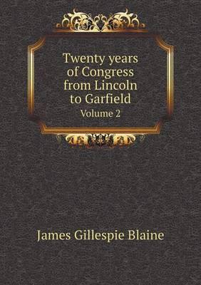 Twenty Years of Congress from Lincoln to Garfield Volume 2