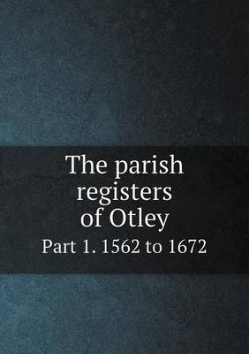 The Parish Registers of Otley Part 1. 1562 to 1672
