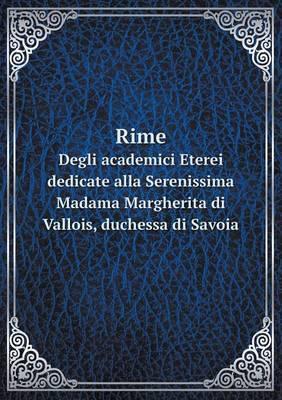 Rime Degli Academici Eterei Dedicate Alla Serenissima Madama Margherita Di Vallois, Duchessa Di Savoia