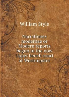 Narrationes Modernae or Modern Reports Begun in the Now Upper Bench Court at Westminster