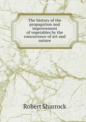 The History of the Propagation and Improvement of Vegetables by the Concurrence of Art and Nature
