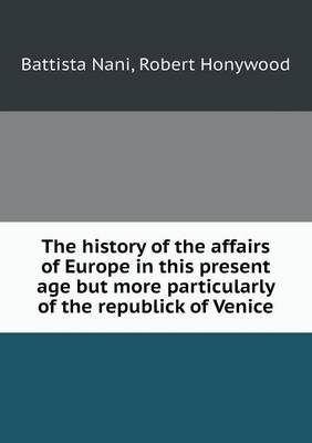 The History of the Affairs of Europe in This Present Age But More Particularly of the Republick of Venice
