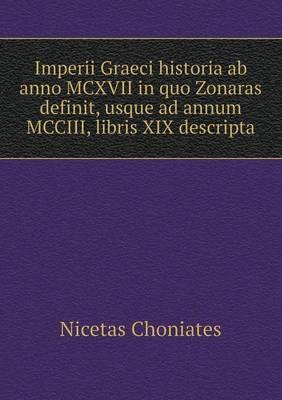 Imperii Graeci Historia AB Anno MCXVII in Quo Zonaras Definit, Usque Ad Annum MCCIII, Libris XIX Descripta