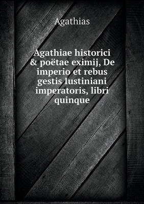 Agathiae Historici & Poetae Eximij, de Imperio Et Rebus Gestis Iustiniani Imperatoris, Libri Quinque