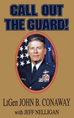 Call Out the Guard!: The Story of Lieutenant General John B. Conaway and the Modern Day National Guard.