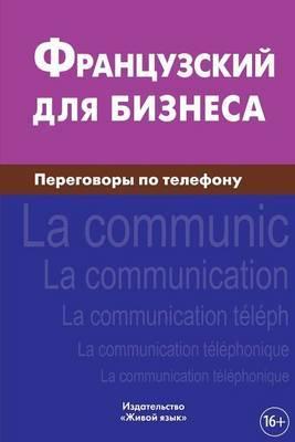 Francuzskij Dlja Biznesa. Peregovory Po Telefonu: Le Francais Des Affaires. La Communication Telephonique Pour Les Russes. Business French for Telephoning for Russians