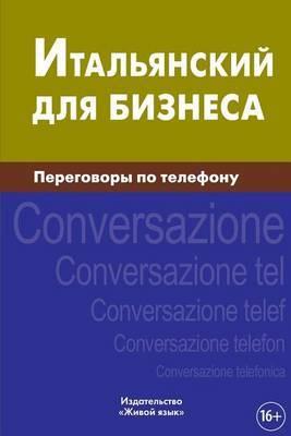Ital'janskij Dlja Biznesa. Peregovory Po Telefonu: Italiano. Conversazione Telefonica Per Russi. Business Italian for Telephoning for Russians