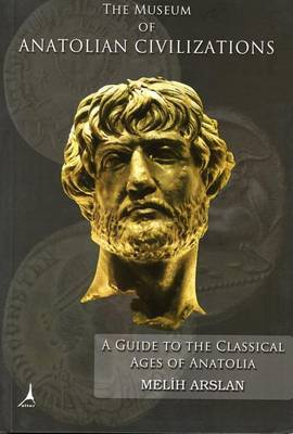 The Museum of Anatolian Civilizations: A Guide to the Classical Ages of Anatolia