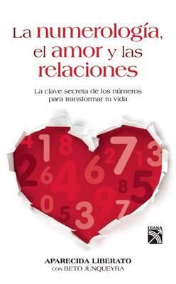La Numerologia, el Amor y las Relaciones: La Clave Secreta de los Numeros Para Transformar Tu Vida