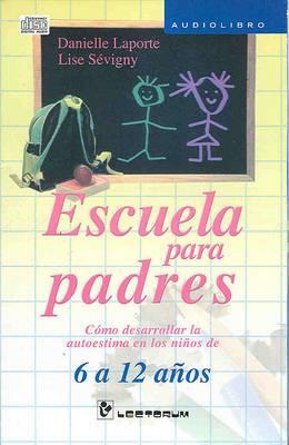 Escuela Para Padres: Como Desarrollar la Autoestima en los Ninos de 6 a 12 Anos