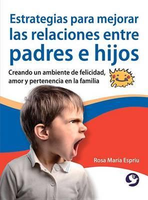 Estrategias Para Mejorar Las Relaciones Entre Padres E Hijos: Creando Un Ambiente de Felicidad, Amor y Pertenencia En La Familia