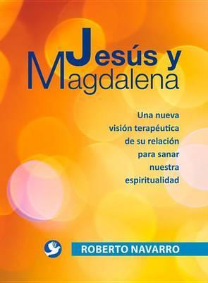 Jesus y Magdalena: Una Nueva Vision Terapeutica de Su Relacion Para Sanar Nuestra Espiritualidad
