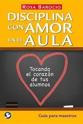 Disciplina Con Amor En El Aula: Tocando El Corazon de Tus Alumnos. Guia Para Maestros