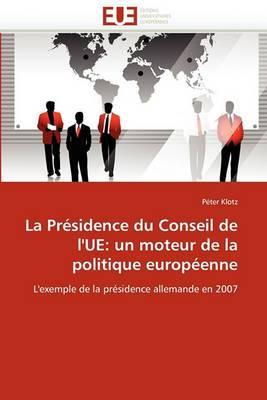 La Presidence Du Conseil de L''Ue: Un Moteur de La Politique Europeenne