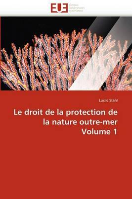 Le Droit de La Protection de La Nature Outre-Mer Volume 1
