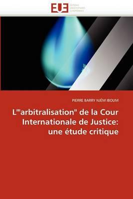 L''Arbitralisation de La Cour Internationale de Justice: Une Etude Critique