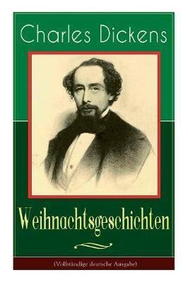 Charles Dickens: Weihnachtsgeschichten: Die sch nsten Weihnachtserz hlungen des Bestsellerautors von Gro e Erwartungen, Oliver Twist und Eine Geschichte aus zwei St dten