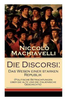 Die Discorsi: Das Wesen einer starken Republik (Politische Betrachtungen  ber die alte und die italienische Geschichte): Gedanken zur Politik, zum Krieg und zur politischen F hrung