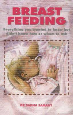 Breast Feeding: Everything You Wanted to Know But Didn't Know How or Whom to Ask