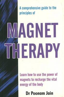 Comprehensive Guide to the Principles of Magnet Therapy: Learn How to Use the Power of Magnets to Recharge the Vital Energy of the Body