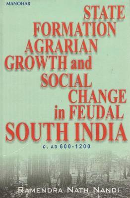 State Formation, Agrarian Growth and Social Change in Feudal South India, C.AD 600-1200