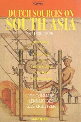 Dutch Sources on South Asia, c. 1600-1825: Volume 1: Bibliography & archival guide to the national archives at The Hague