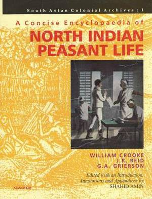 A Concise Encyclopaedia of North Indian Peasant Life: Being a Compilation from the Writings of William Crooke, J.R. Reid, G.A. Grierson: I: South Asian Colonial Archive
