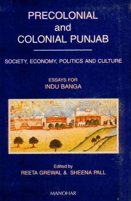 Precolonial and Colonial Punjab: Society, Economy, Politics, and Culture - Essays for Indu Banga