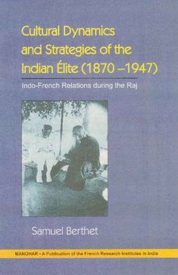 Cultural Dynamics and Strategies of the Indian Elite 1870-1947: Indo French and Anti French Under the Raj
