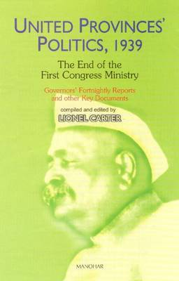 United Provinces' Politics, 1939: The End of the First Congress Ministry: Governors' Fortnightly Reports & Other Key Documents