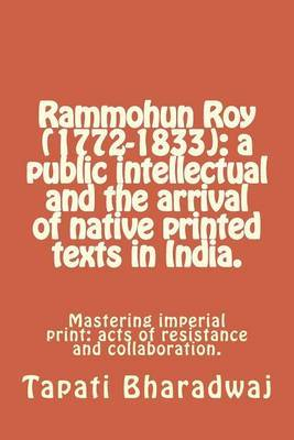 Rammohun Roy (1772-1833): A Public Intellectual and the Arrival of Native Printed Texts in India.: Mastering Imperial Print: Acts of Resistance and Collaboration.