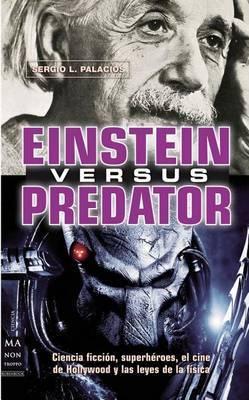 Einstein Versus Predator: Ciencia Ficcion, Superheroes, El Cine de Hollywood y Las Leyes de La Fisica