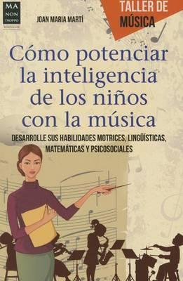 Como Potenciar La Inteligencia de Los Ninos Con La Musica: Desarrolle Sus Habilidades Motrices, Linguisticas, Matematicas y Psicosociales