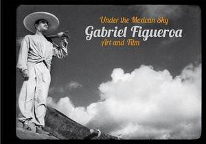 Gabriel Figueroa: Under the Mexican Sky: Art and Film