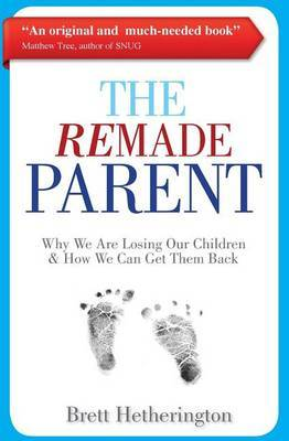 The Remade Parent: Why We Are Losing Our Children & How We Can Get Them Back