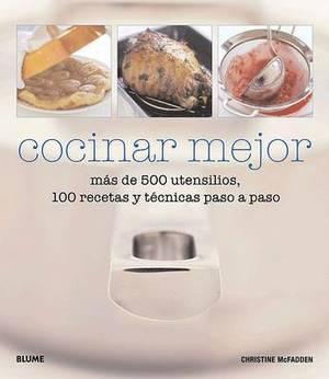 Cocinar Mejor: Mas de 500 Utensilios, 100 Recetas y Tecnicas Paso a Paso
