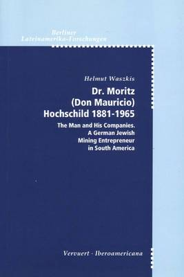 Dr. Moritz (Don Mauricio) Hochschild 1881-1965: The Man and His Companies, a German Jewish Mining Entrepreneur in South America
