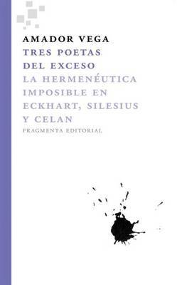 Tres Poetas del Exceso: La Hermeneutica Imposible En Eckhart, Silesius y Celan