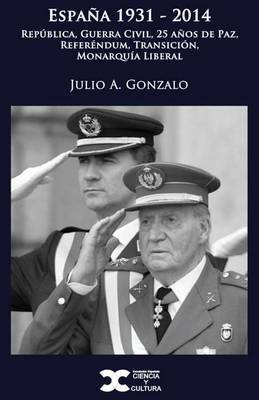 Espana 1931-2014: Republica, Guerra Civil, 25 Anos de Paz, Referendum, Transicion, Monarquia Liberal