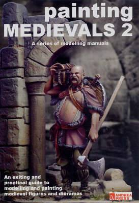 Painting Medievals 2: An Exciting and Practical Guide to Modelling and Painting Medieval Figures and Dioramas