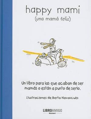 Happy Mami (Una Mama Feliz): Un Libro Para Las Que Acaban de Ser Mamas O Estan a Punto de Serlo