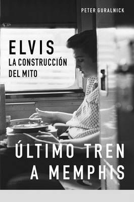 Ultimo Tren a Memphis: Elvis: La Construccion del Mito