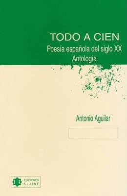 Todo a Cien: Poesia Espanola Del Siglo XX: Antologia