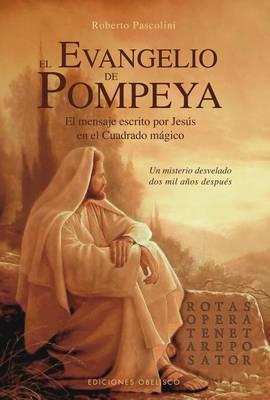 El Evangelio de Pompeya: El Mensaje Escrito Por Jesus en el Cuadrado Magico un Misterio Desvelado Dos Mil Anos Despues